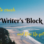 How to Crush Writer's Block and Rise Up Yet Again