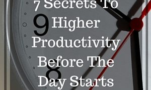 7 Secrets To Higher Productivity Before The Day Starts