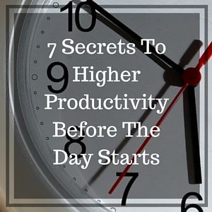Seven Secrets To Higher Productivity Before The Day Starts